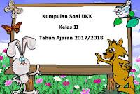 Download Kumpulan Soal UKK / UAS Kelas 2 Semester 2 Terbaru Tahun Ajaran 2017/2018