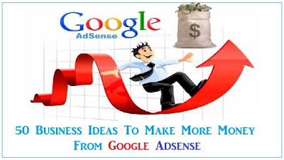 50 Business Ideas To Make More Money From Google Adsense