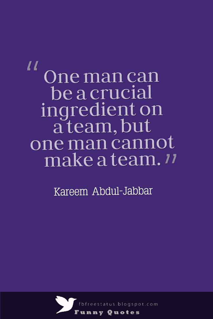 �One man can be a crucial ingredient on a team, but one man cannot make a team.�   Kareem Abdul-Jabbar Quotes
