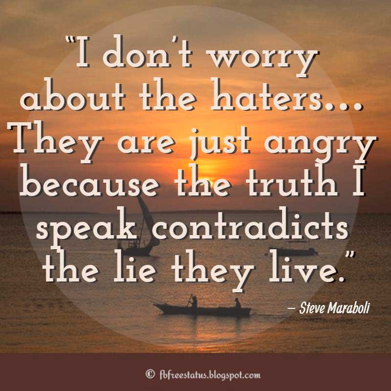"Jealousy Quotes, Sayings about haters, ""I don't worry about the haters… They are just angry because the truth I speak contradicts the lie they live."" – Steve Maraboli"