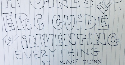 A Girl's Epic Guide to Inventing Everything by Kaki Flynn