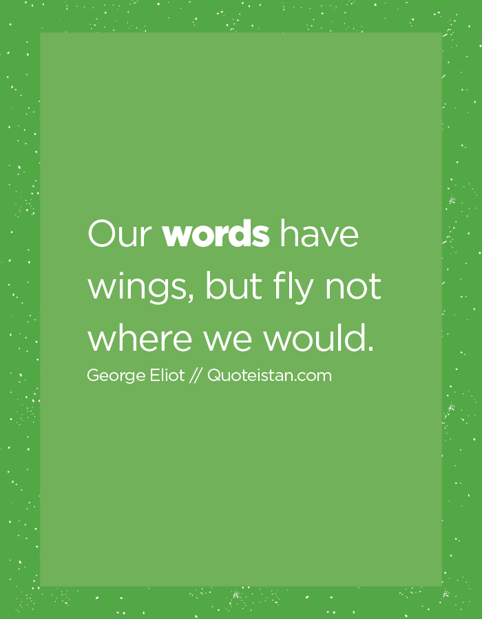Our words have wings, but fly not where we would.