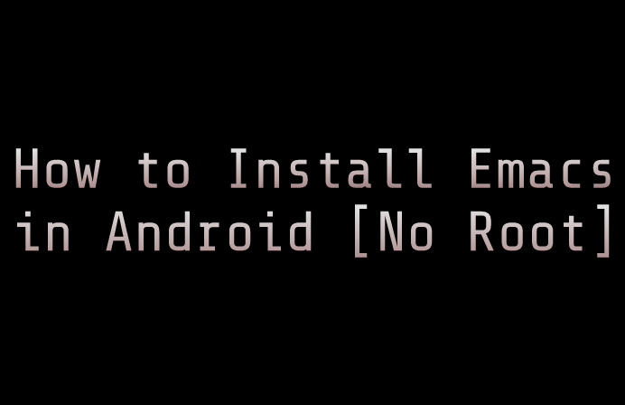 How to install emacs in android [no root] [Termux]