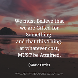 "Featured image of the article ""37 Inspirational Quotes About Life"": 29. ""We must Believe that we are Gifted for Something, and that this Thing, at whatever cost, MUST be Attained."" - Marie Curie"