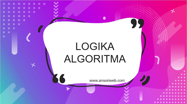 Pengertian Logika dan Algoritma : Tujuan, Sifat, dan Cirinya