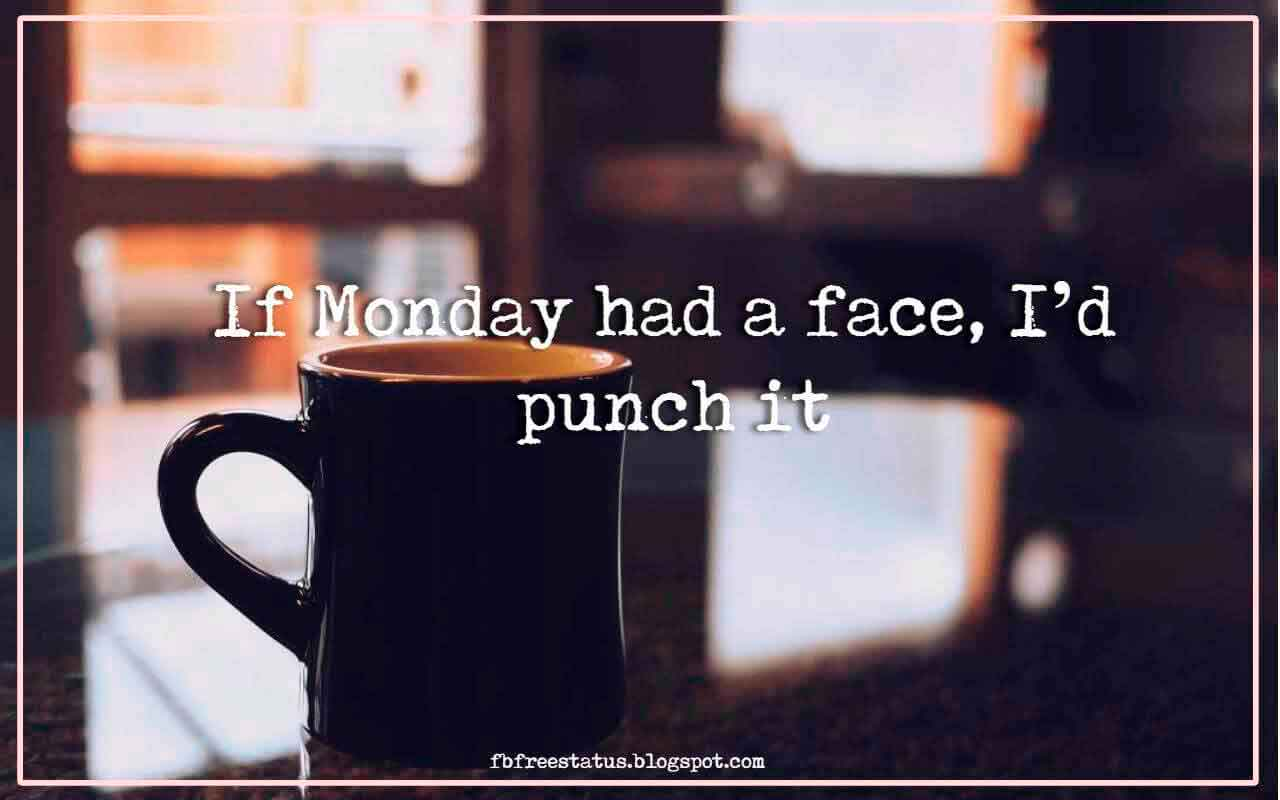 If Monday had a face, I�d punch it.
