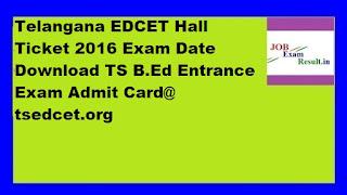 Telangana EDCET Hall Ticket 2016 Exam Date Download TS B.Ed Entrance Exam Admit Card@ tsedcet.org