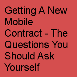 Getting A New Mobile Contract - The Questions You Should Ask Yourself