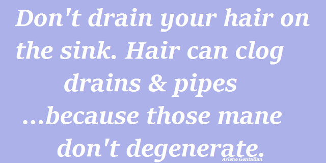 Don't drain your hair on the sink. Hair can clog  drains & pipes...because those mane don't degenerate.