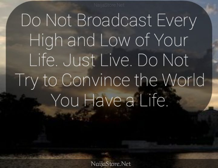 LIFE Quote: Do Not Broadcast Every High and Low of Your Life. Just Live. Do Not Try to Convince the World You Have a Life - Motivational Quotes