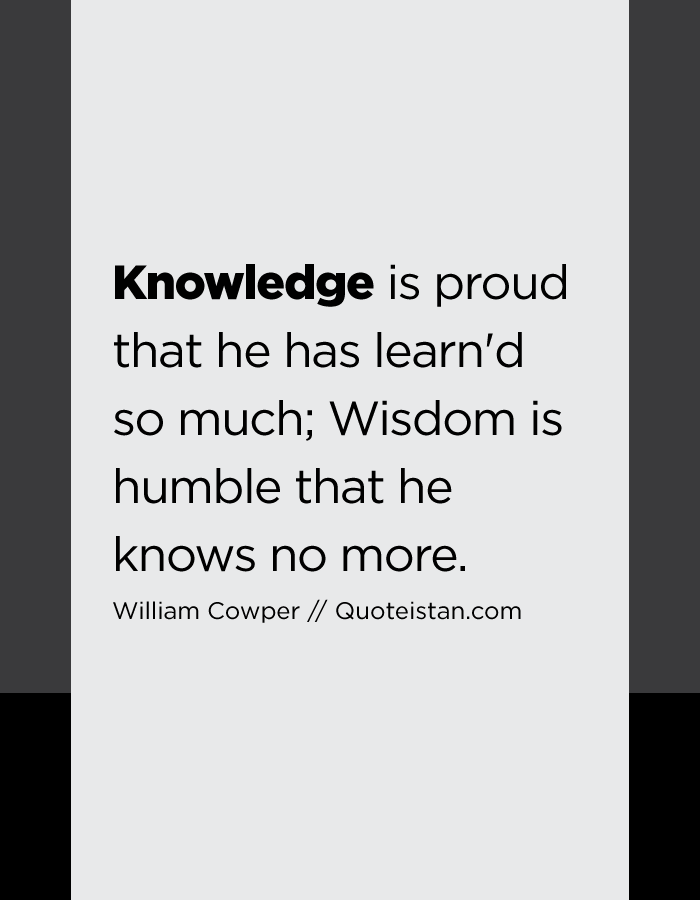 Knowledge is proud that he has learn'd so much; Wisdom is humble that he knows no more.