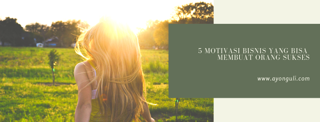 5 Motivasi Bisnis Yang Bisa Membuat Orang Sukses