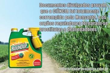 Documentos divulgados provam que a ciência foi totalmente corrompida pela Monsanto, e os orgãos reguladores tornaram-se prostitutas e depredadores