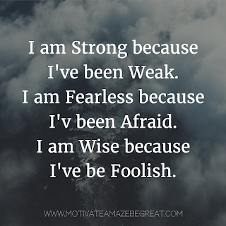 "Featured image of the article ""37 Inspirational Quotes About Life"": 28. ""I am Strong because I've been Weak. I am Fearless because I've been Afraid. I am Wise because I've be Foolish."" - Unknown"