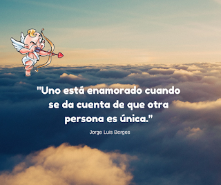 Uno esta enamorado cuando  se da cuenta de que otra persona es única.  Jorge Luis Borges