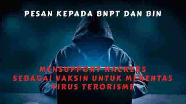 Pesan Kepada BNPT Dan BIN: Mensupport Hackers Sebagai Vaksin Untuk Merentas Virus Terorisme