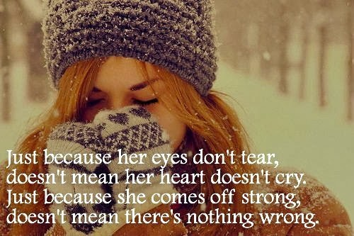 Just because her eyes don't tear doesn't mean her heart doesn't cry. And just because she comes off strong, doesn't mean there's nothing wrong.