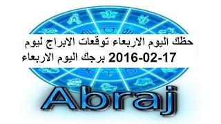 حظك اليوم الاربعاء توقعات الابراج ليوم 17-02-2016 برجك اليوم الاربعاء
