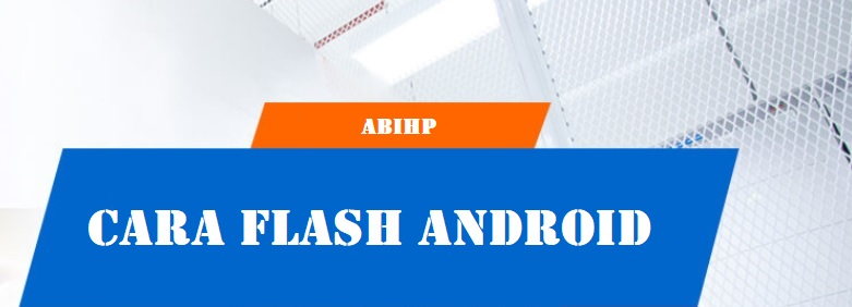 Penjelasan cara flash android dari ABIHP.