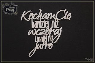http://fabrykaweny.pl/pl/p/Tekturka-cytat-Kocham-Cie-bardziej-niz-wczoraj-i-mniej-niz-jutro/701