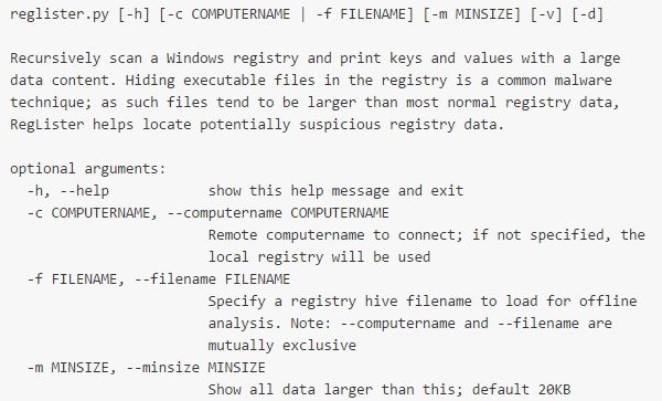 RegLister will recursively scan a Windows registry and print keys and values with a large data content. Hiding executable files in the registry is a common malware technique; as such files tend to be larger than most normal registry data, RegLister helps locate potentially suspicious registry data.