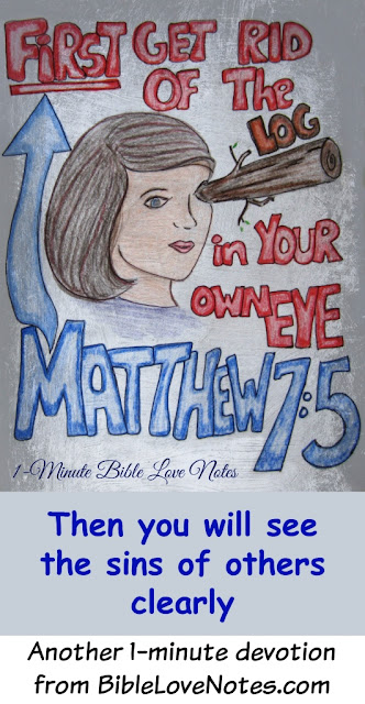 Matthew 7:5, Get rid of the log in your eye, get rid of the plank in your eye