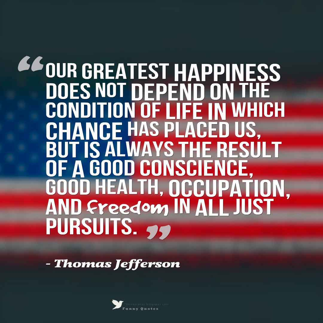 �Our greatest happiness does not depend on the condition of life in which chance has placed us, but is always the result of a good conscience, good health, occupation, and freedom in all just pursuits.� - Thomas Jefferson