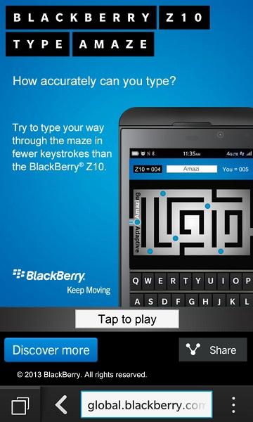 """Una de las principales características del BlackBerry Z10 es el teclado virtual el cual es increíblemente poderoso. Es, literalmente, el mejor teclado táctil que jamás se haya hecho y BlackBerry quiere que todos lo sepan. El día de hoy han puesto a disposición de todos los usuarios un nuevo juego desde el Navegador de forma virtual. El objetivo de este juego es navegar a través de un pequeño laberinto escribiendo ciertas palabras, como """"increíble"""", """"innovadora""""; etc, con el teclado en pantalla de tu dispositivo. Lo bueno de esto es que cuando hayas terminado, el Tipo de Amaze te dirá todo"""