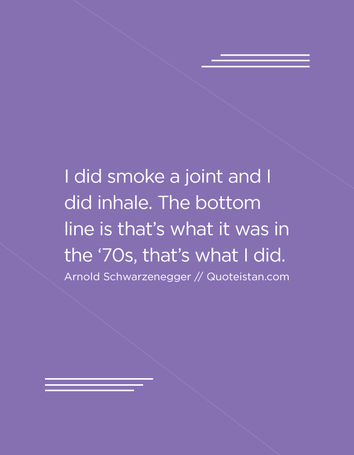I did smoke a joint and I did inhale. The bottom line is that's what it was in the '70s, that's what I did.