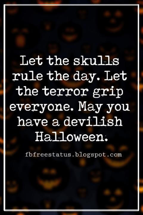 Halloween Messages, Happy Halloween Message, Let the skulls rule the day. Let the terror grip everyone. May you have a devilish Halloween.