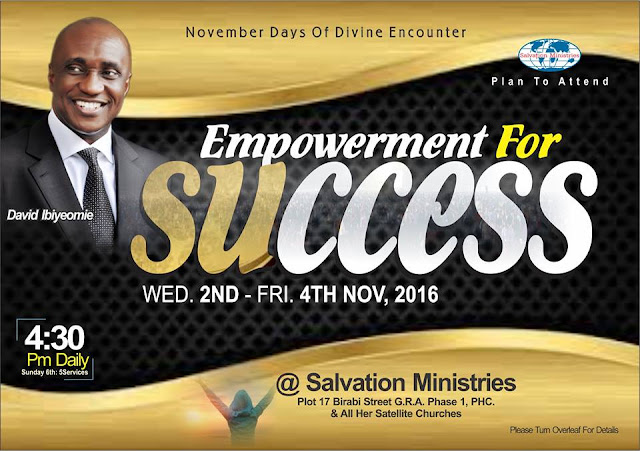 """God is the creator, we are His co-creator. We are created to create something. All creative and innovative people who recognize the """"law of the head"""" are careful not to outshine their masters.   Get ready for Salvation Ministries November 2016 edition of Divine Encounter with the theme: EMPOWERMENT FOR SUCCESS.   Date: Wednesday 2nd - Friday 4th November, 2016   Venue: Salvation Ministries. Plot 17 Birabi Street, G.R.A. Phase1 Port Harcourt and All her satellite Churches.  Time: 4:30pm  Ministries:  Peistor David Ibiyeomie and other men of God   You can also watch online through www.smhos.org    For enquiries +234 84 466170, +234 80 33123 743"""