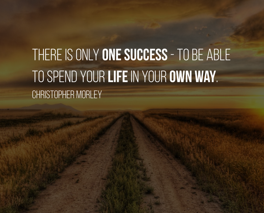 There is only one success - to be able to spend your life in your own way. Christopher Morley
