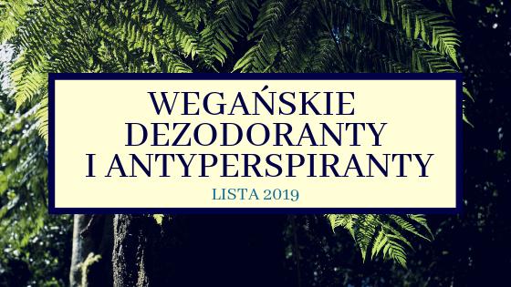WEGAŃSKIE DEZODORANTY I ANTYPERSPIRANTY - LISTA 2019