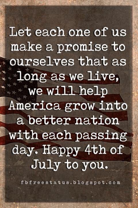 4th of july greetings messages, Let each one of us make a promise to ourselves that as long as we live, we will help America grow into a better nation with each passing day. Happy 4th of July to you.