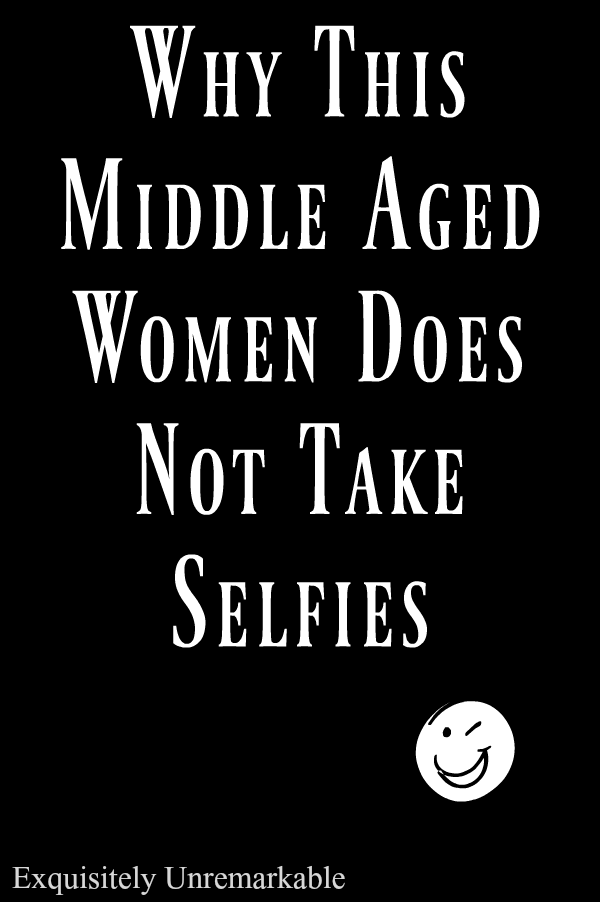 Why This Middle Aged Woman Does Not Take Selfies Exquisitely Unremarkable