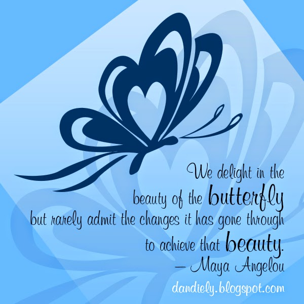 We delight in the beauty of the butterfly but rarely admit the changes it has gone through to achieve that beauty. – Maya Angelou