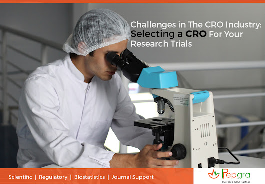 CHALLENGES IN THE CRO INDUSTRY: SELECTING A CRO FOR YOUR RESEARCH TRIALS