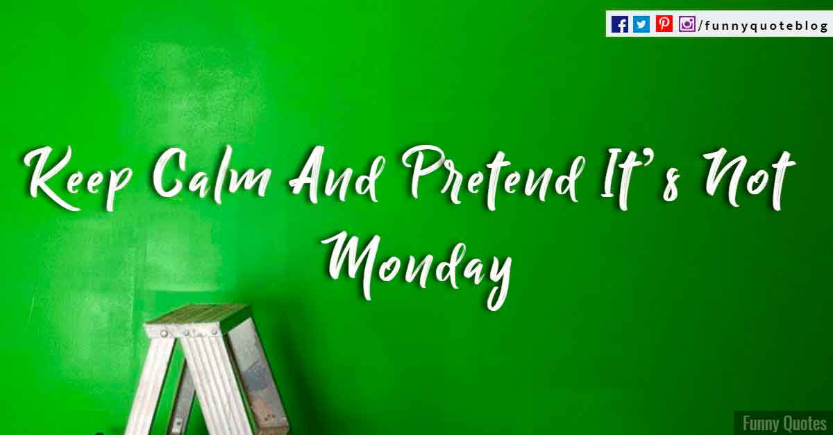 Keep calm and pretend its not Monday.