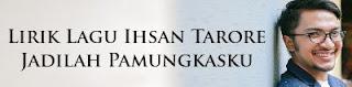 Lirik Lagu Ihsan Tarore - Jadilah Pamungkasku