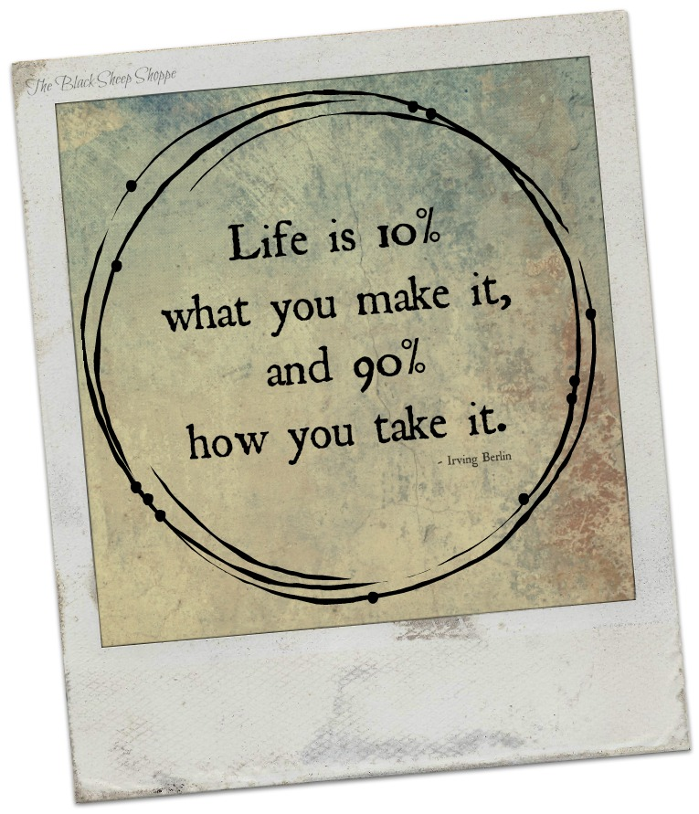 Life is 10% what you make it, and 90% how you take it. - Irving Berlin.