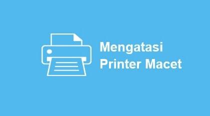 Cara Mengatasi Printer Macet Gampang Banget!!