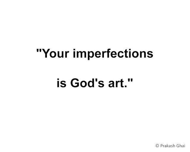 """Your imperfections, is God's art."""