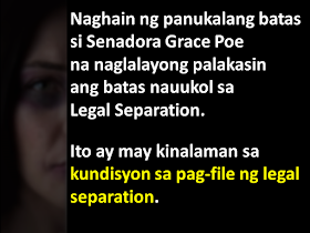 "Former presidential aspirant Senator Grace Poe has filed a bill that seeks to amend the Family Code of the Philippines and update the grounds for legal separation- to include physical violence. When she was campaigning for the country's top post, Sen. Poe commented on strengthening the Legal Separation Article of the Family Code of the Philippines.  Senate Bill No. 1366 is titled an ""Act expanding the grounds for legal separation, amending for the purpose Article 55 of the Family Code of the Philippines.""  Sen. Poe said ""As it stands now, the provision requires repeated physical violence or grossly abusive conduct in order to justify a legal separation.""   ""The wording is problematic because, first, the abuse must be repeated, putting the life of the victim at risk; and second, it does not recognize sexual abuse which is what usually happens in the privacy of homes,"" Senator Poe added. According to Sen. Poe, under the current Civil Code, any physical violence less than an attempt on the life of the other spouse is not a ground for legal separation. This is the main purpose for introducing the new Senate Bill. Sen. Poe wants the reduce this requirement. In her proposed bill, the physical abuse need not be repetetive, nor should it be due to an attempt on life. This means ""A husband who physically manhandles his wife every time he is drunk without intent to kill"" will be a ground for legal separation. Currently, the Philippines has no Divorce Law. But a very similar effect can be achieved via either annulment or legal separation. As annulments tend to be very expensive and takes a longtime for a finality of decision, many resort to legal separation.  But what is the difference between Annulment, Divorce and Legal Separation? Watch this video to find out. Going back to the existing law, here are the criteria for filing legal separation: Repeated physical violence or grossly abusive conduct directed against the petitioner, a common child, or a child of the petitioner; Physical violence or moral pressure to compel the petitioner to change religious or political affiliation; Attempt of respondent to corrupt or induce the petitioner, a common child, or a child of the petitioner, to engage in prostitution, or connivance in such corruption or inducement; Final judgment sentencing the respondent to imprisonment of more than six years, even if pardoned; Drug addiction or habitual alcoholism of the respondent; Lesbianism or homosexuality of the respondent; Contracting by the respondent of a subsequent bigamous marriage, whether in the Philippines or abroad; Sexual infidelity or perversion; Attempt by the respondent against the life of the petitioner; or Abandonment of petitioner by respondent without justifiable cause for more than one year."