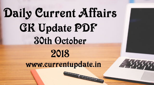 Daily Current Affairs 30th October 2018 For All Competitive Exams | Daily GK Update PDF