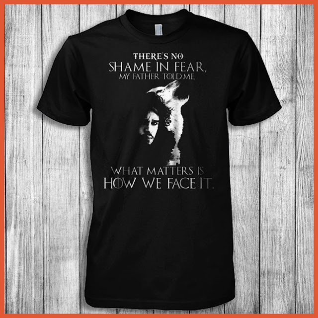 There's So Shame In Fear, My Father Told Me, What Matters Is How We Face It Shirt