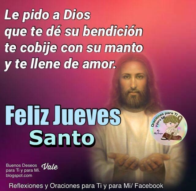 Le pido a DIOS que te dé su bendición, te cobije con su manto y te llene de amor.  FELIZ JUEVES SANTO!