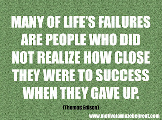 "Featured in our checklist of 46 Powerful Quotes For Entrepreneurs To Get Motivated: ""Many of life's failures are people who did not realize how close they were to success when they gave up."" -Thomas Edison"