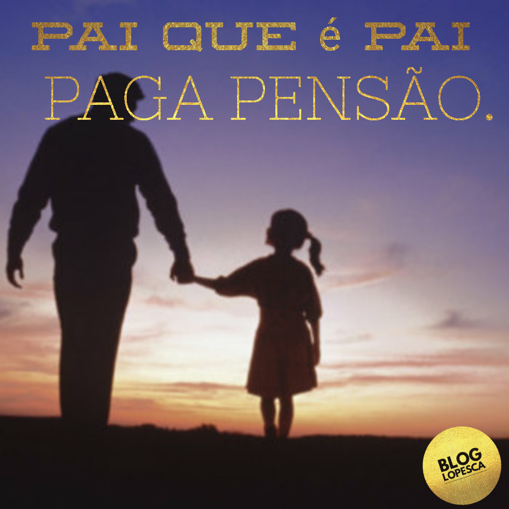 Lopesca Pai Que é Pai Paga Pensão