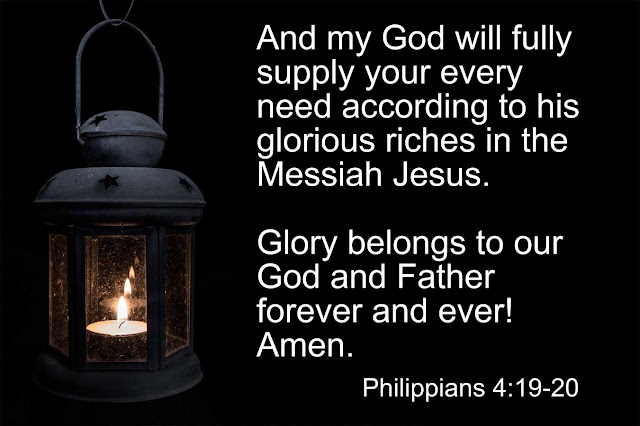 Philippians 4:19-20 And my God will fully supply your every need according to his glorious riches in the Messiah Jesus. Glory belongs to our God and Father forever and ever! Amen.
