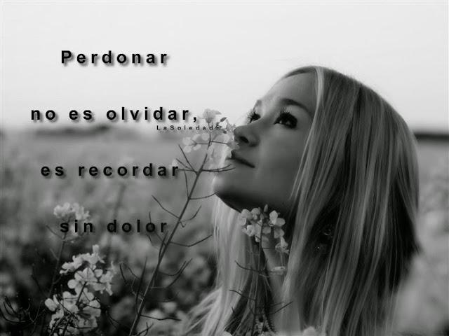 """""""Perdonar no es olvidar, es recordar sin dolor,  sin amargura, sin la herida abierta;  perdonar es recordar sin andar cargando eso, sin respirar por la herida,  entonces te darás cuenta que has perdonado"""""""